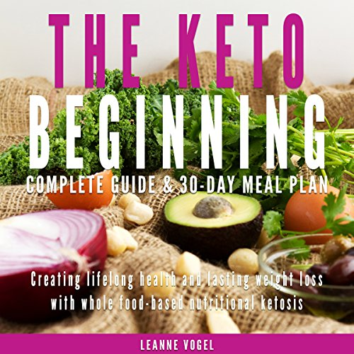 The Keto Beginning: Creating Lifelong Health and Lasting Weight Loss with Whole Food-Based Nutritional Ketosis by Leanne Vogel