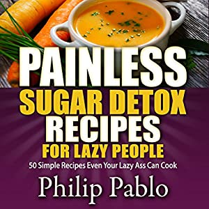 Painless Sugar Detox Recipes for Lazy People: 50 Simple Sugar Detox Recipes Even Your Lazy Ass Can Make | [Phillip Pablo]