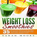Weight Loss Smoothies: 35 Delicious Smoothie Recipes to Boost Your Metabolism and Lose Weight Fast | Sarah Moore