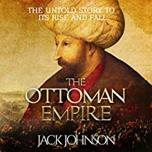 The Ottoman Empire: The Untold Story to Its Rise and Fall Audiobook by Jack Johnson Narrated by Jim Johnston