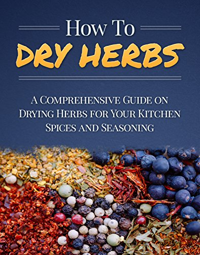 How To Dry Herbs: A Comprehensive Guide on Drying Herbs for Your Kitchen Spices and Seasoning (Homesteader Book 1) by Aileen Brosnan