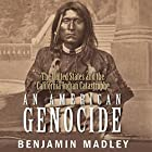 An American Genocide: The United States and the California Indian Catastrophe, 1846-1873 Hörbuch von Benjamin Madley Gesprochen von: Fajer Al-Kaisi
