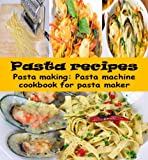 Pasta recipes: Pasta making - Pasta machine cookbook for pasta maker