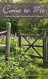 img - for Come to Me- A Catholic Woman's Spiritual Prayer Companion book / textbook / text book