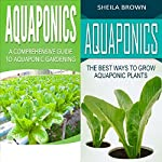 Aquaponics: A Comprehensive Guide and the Best Ways to Grow Aquaponic Plants: 2 in 1 Bundle | Sheila Brown