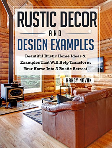 Rustic Decor and Design Examples: Beautiful Rustic Home Ideas & Examples That Will Help Transform Your Home into A Rustic Retreat (Amazing Home Designs and Decor Book 2)