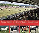 Sixty Years of Royal Welsh Champions: A Celebration of Welsh Pony and Cob Champions, 1947-2007