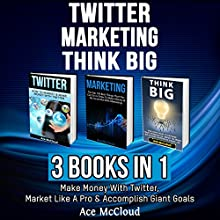 Twitter: Marketing: Think Big: 3 Books in 1: Make Money with Twitter, Market Like a Pro & Accomplish Giant Goals Audiobook by Ace McCloud Narrated by Joshua Mackey