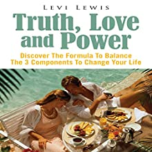 Truth, Love And Power: Discover The Formula To Balance The 3 Components To Change Your Life (       UNABRIDGED) by Levi Lewis Narrated by Al Remington