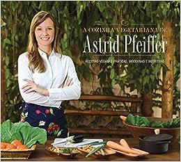 Cozinha Vegetariana de Astrid Pfeiffer (Em Portugues do Brasil