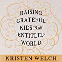 Raising Grateful Kids in an Entitled World: How One Family Learned That Saying No Can Lead to Life's Biggest Yes Audiobook by Kristen Welch Narrated by Meredith Mitchell