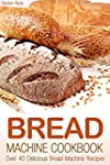 Bread Machine Cookbook: Over 40 Delic...