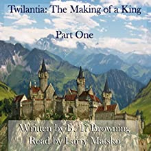 Twilantia: The Making of a King, Part One (       UNABRIDGED) by B. T. Browning Narrated by Larry Matsko