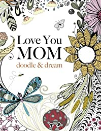 Love You MOM: doodle & dream: A beautiful and inspiring adult coloring book for Moms everywhere