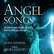 Angel Songs: 20 Christmas Short Stories and Poems, plus Recipes (       UNABRIDGED) by Dona Watson Narrated by Dora Gaunt