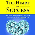 The Heart of Success - Growing Your Professional and Personal Life the Right Way: Featuring Interviews with Silicon Valley Executives | Keith D. Washo