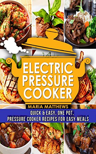 Electric Pressure Cooker:  One Pot Electric Pressure Cooker Recipes for Easy Meals by Maria Matthews
