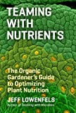 Teaming with Nutrients: The Organic Gardener's Guide to Optimizing Plant Nutrition (English Edition)