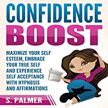 Confidence Boost: Maximize Your Self Esteem, Embrace Your True Self and Experience Self Acceptance with Hypnosis and Affirmations Speech by S. Palmer Narrated by  SereneDream Studios