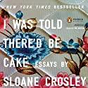 I Was Told There'd Be Cake (       UNABRIDGED) by Sloane Crosley Narrated by Sloane Crosley