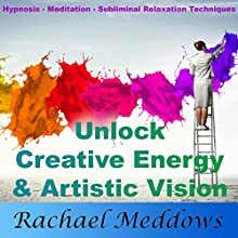 Unlock Creative Energy and Artistic Vision with Hypnosis, Meditation and Subliminal Relaxation Techniques  by Rachael Meddows Narrated by Rachael Meddows