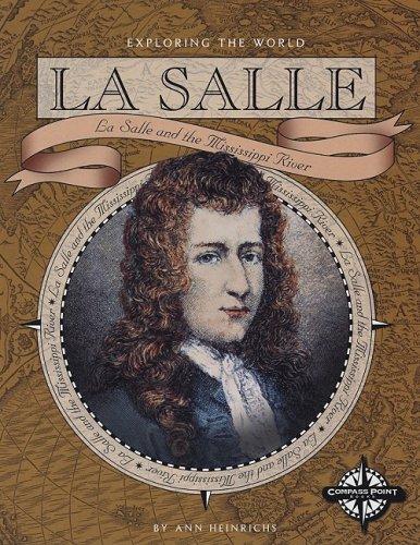 La Salle: La Salle and the Mississippi River (Exploring the World), Ann Heinrichs