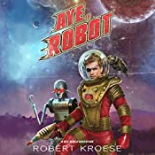 Aye, Robot: A Rex Nihilo Adventure - Starship Grifters, Book 2 | Robert Kroese