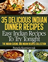 35 Delicious Indian Dinner Recipes - Easy Indian Recipes To Try Tonight (The Indian Cuisine and Indian Recipes Collection)