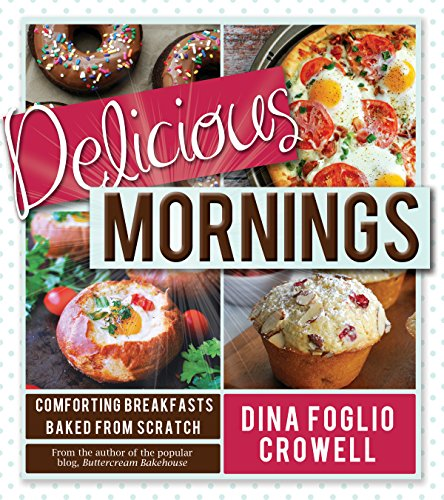 Delicious Mornings: Comforting Breakfasts Baked from Scratch by Dina Foglio Crowell