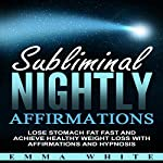 Subliminal Nightly Affirmations: Lose Stomach Fat Fast and Achieve Healthy Weight Loss with Affirmations and Hypnosis | Emma White