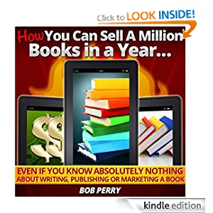 Profit from the eBook Revolution: How YOU Can Sell A Million Books In A Year...Even if You Know Absolutely Nothing About Writing, Publishing or Marketing a Book