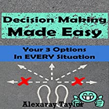Decision Making Made Easy: Your 3 Options in Every Situation (       UNABRIDGED) by Alexaray Taylor Narrated by Kara Kovacich Stewart