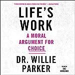 Life's Work: A Moral Argument for Choice | Dr. Willie Parker,Lisa Miller