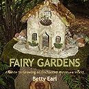 Fairy Gardens: A Guide to Growing an Enchanted Miniature World