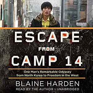 Escape from Camp 14 - One Man's Remarkable Odyssey from North Korea to Freedom in the West - Blaine Harden