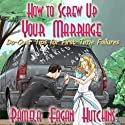 How to Screw Up Your Marriage: Do-Over Tips for First-Time Failures (       UNABRIDGED) by Pamela Fagan Hutchins Narrated by Sandy Weaver Carman