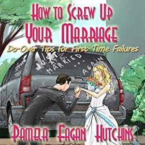 How to Screw Up Your Marriage: Do-Over Tips for First-Time Failures   [Pamela Fagan Hutchins]