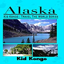 Alaska: Kid Kongo: Travel The World Series (       UNABRIDGED) by Kid Kongo Narrated by Patricia Santomasso