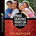12 Huge Mistakes Parents Can Avoid: Leading Your Kids to Succeed in Life Audiobook by Tim Elmore Narrated by Kirby Heyborne
