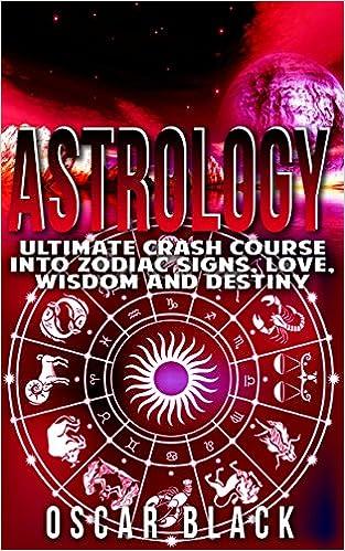 Astrology: Ultimate Crash Course Into Zodiac Signs, Love, Wisdom and Destiny