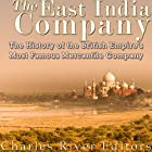 The East India Company: The History of the British Empire's Most Famous Mercantile Company Hörbuch von  Charles River Editors Gesprochen von: William Crockett