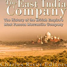 The East India Company: The History of the British Empire's Most Famous Mercantile Company Audiobook by  Charles River Editors Narrated by William Crockett