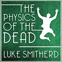 The Physics of the Dead: A Supernatural Mystery Novel Audiobook by Luke Smitherd Narrated by Luke Smitherd