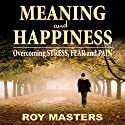 Meaning and Happiness: Overcoming STRESS, FEAR, and PAIN (       UNABRIDGED) by Roy Masters Narrated by Roy Masters