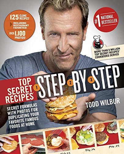 Top Secret Recipes Step-by-Step: Secret Formulas with Photos for Duplicating Your Favorite Famous Foods at Home, by Todd Wilbur