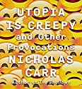 Utopia Is Creepy: And Other Provocations Audiobook by Nicholas Carr Narrated by Steven Menasche