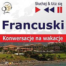 Konwersacje na wakacje - Francuski (Sluchaj & Ucz sie) Audiobook by Dorota Guzik Narrated by Nicolas Rougier, Gilles Quentel,  Maybe Theatre Company
