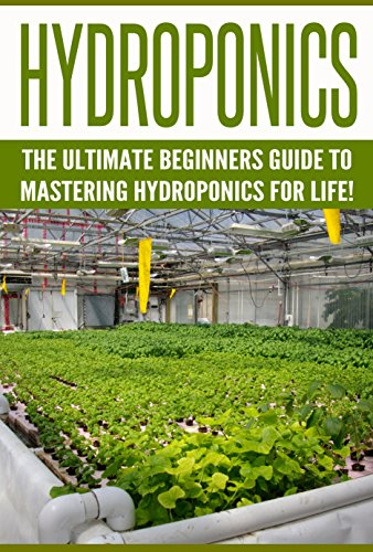 Hydroponics: The Ultimate Beginners Guide to Mastering Hydroponics for Life! (Hydroponics, Aquaponics, Indoor Gardening, Raised Bed gardening, Gardening ... Gardening Techniques, Hydroponic)