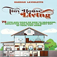 Tiny House Living: 75 Tips and Ideas on How to Organize, Declutter and Make the Most of Your Tiny Home (       UNABRIDGED) by Hannah Laviolette Narrated by Ginger Cucolo