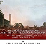 The Library of Alexandria and the Lighthouse of Alexandria: The Ancient Egyptian City's Most Famous Sites |  Charles River Editors